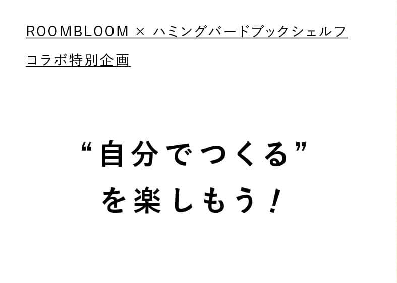 """ROOMBLOOM×ハミングバードブックシェルフ コラボ特別企画 """"自分でつくる""""を楽しもう!"""